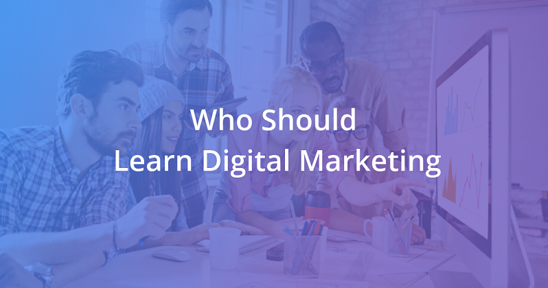 Who should learn digital marketing and Why?